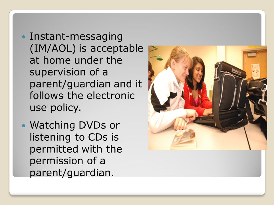 Instant-messaging (IM/AOL) is acceptable at home under the supervision of a parent/guardian and it follows the electronic use policy. Watching DVDs or