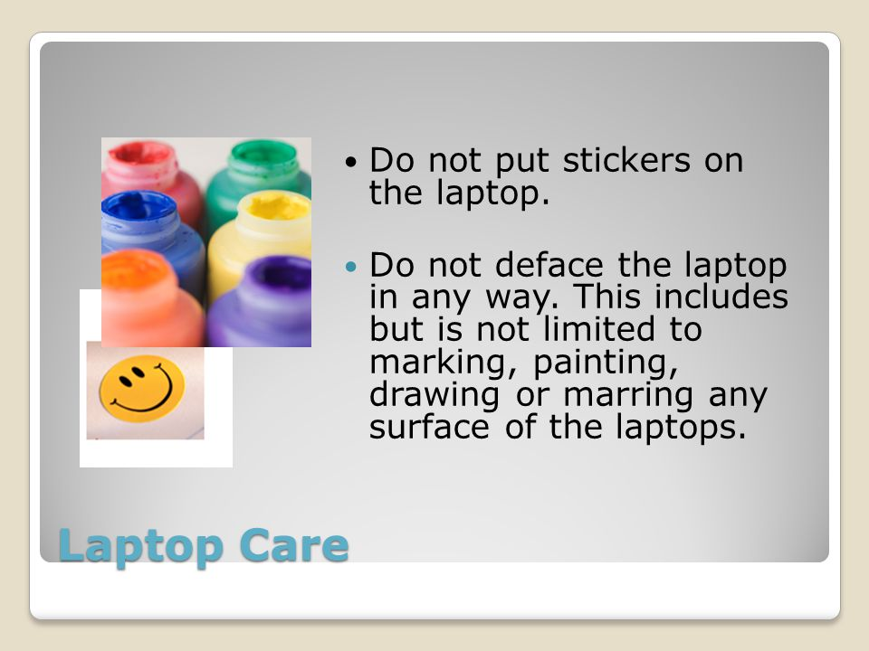 Laptop Care Do not put stickers on the laptop. Do not deface the laptop in any way.