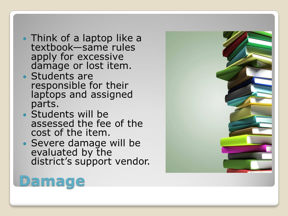 Damage Think of a laptop like a textbook—same rules apply for excessive damage or lost item. Students are responsible for their laptops and assigned p
