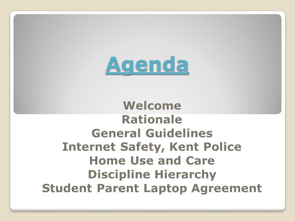 Agenda Welcome Rationale General Guidelines Internet Safety, Kent Police Home Use and Care Discipline Hierarchy Student Parent Laptop Agreement