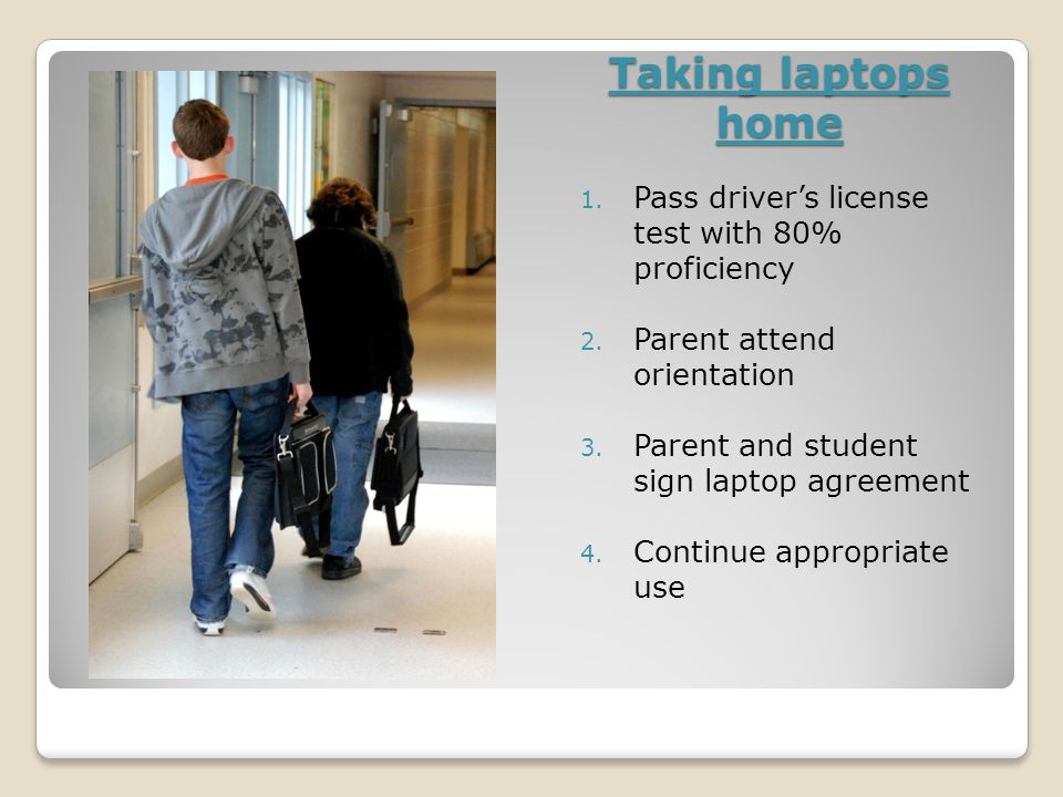 Taking laptops home 1. Pass driver's license test with 80% proficiency 2.