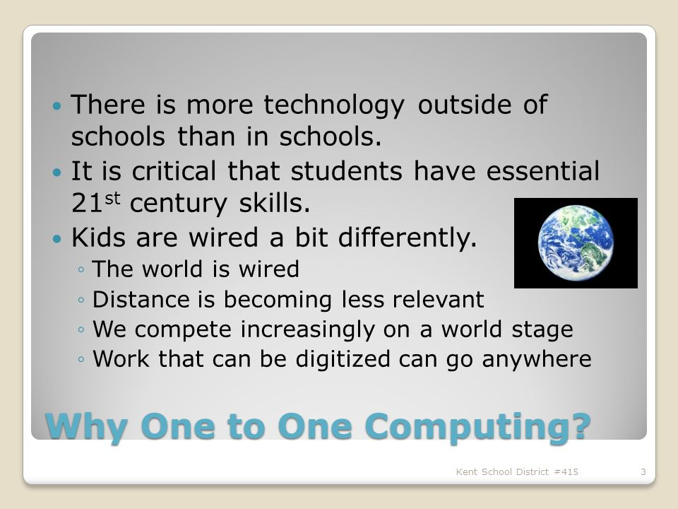 Why One to One Computing. There is more technology outside of schools than in schools.