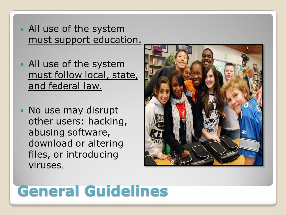 All use of the system must support education. All use of the system must follow local, state, and federal law. No use may disrupt other users: hacking