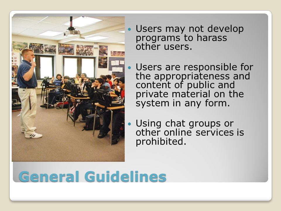 General Guidelines Users may not develop programs to harass other users. Users are responsible for the appropriateness and content of public and priva