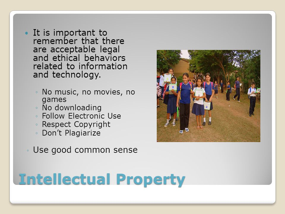 Intellectual Property It is important to remember that there are acceptable legal and ethical behaviors related to information and technology. ◦No mus