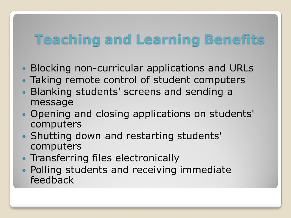 Blocking non-curricular applications and URLs Taking remote control of student computers Blanking students screens and sending a message Opening and closing applications on students computers Shutting down and restarting students computers Transferring files electronically Polling students and receiving immediate feedback Teaching and Learning Benefits