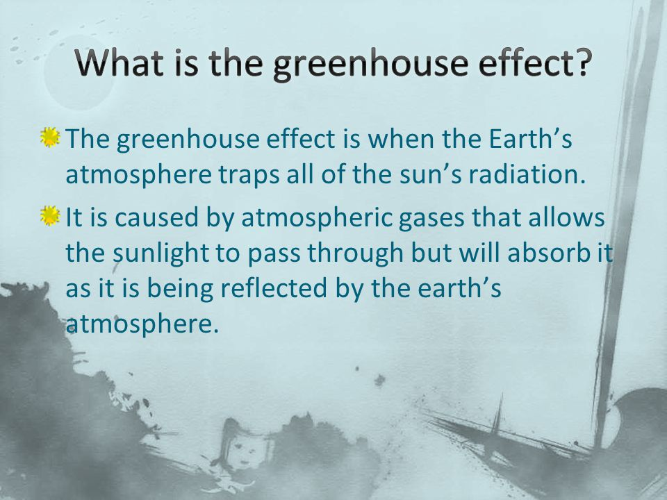 The greenhouse effect is when the Earth's atmosphere traps all of the sun's radiation. It is caused by atmospheric gases that allows the sunlight to p