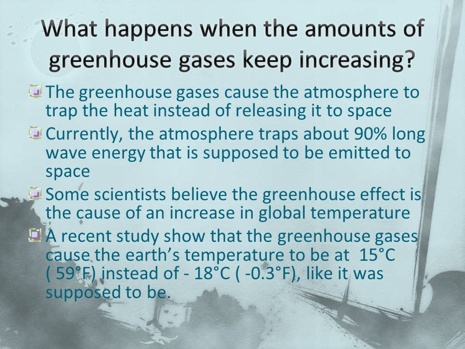 The greenhouse gases cause the atmosphere to trap the heat instead of releasing it to space Currently, the atmosphere traps about 90% long wave energy that is supposed to be emitted to space Some scientists believe the greenhouse effect is the cause of an increase in global temperature A recent study show that the greenhouse gases cause the earth's temperature to be at 15°C ( 59°F) instead of - 18°C ( -0.3°F), like it was supposed to be.