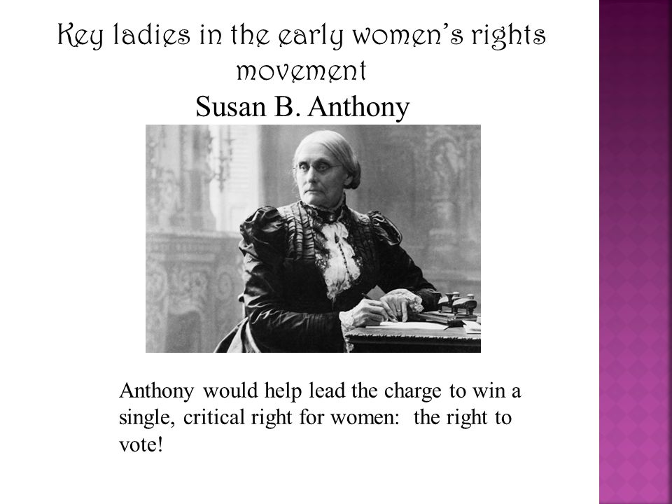 Key ladies in the early women's rights movement Susan B. Anthony Anthony would help lead the charge to win a single, critical right for women: the rig