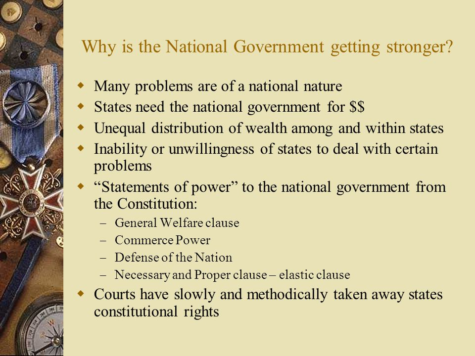 Why is the National Government getting stronger?  Many problems are of a national nature  States need the national government for $$  Unequal distr