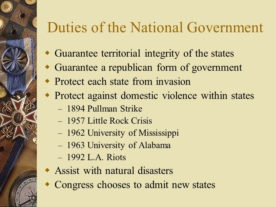 Duties of the National Government  Guarantee territorial integrity of the states  Guarantee a republican form of government  Protect each state fro