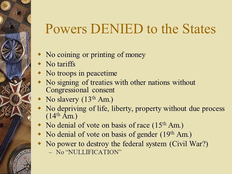 Powers DENIED to the States  No coining or printing of money  No tariffs  No troops in peacetime  No signing of treaties with other nations withou