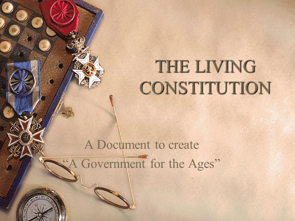 """THE LIVING CONSTITUTION A Document to create """"A Government for the Ages"""""""