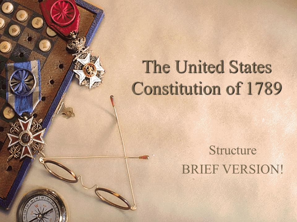 The United States Constitution of 1789 Structure BRIEF VERSION!