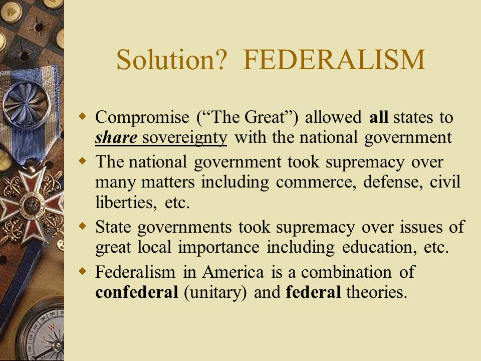 """Solution? FEDERALISM  Compromise (""""The Great"""") allowed all states to share sovereignty with the national government  The national government took su"""