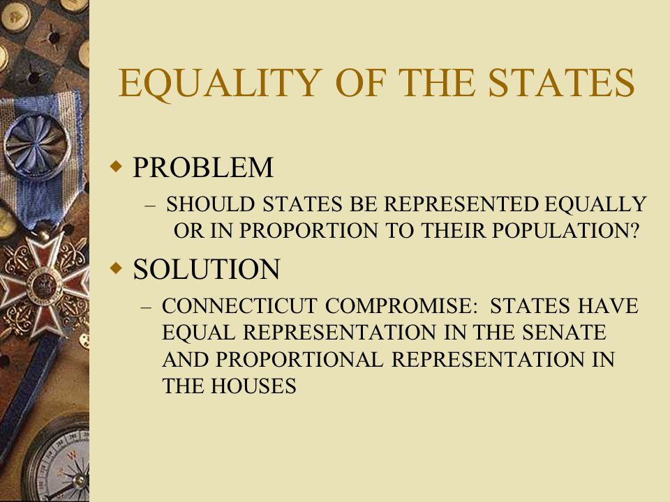 EQUALITY OF THE STATES  PROBLEM – SHOULD STATES BE REPRESENTED EQUALLY OR IN PROPORTION TO THEIR POPULATION?  SOLUTION – CONNECTICUT COMPROMISE: STA