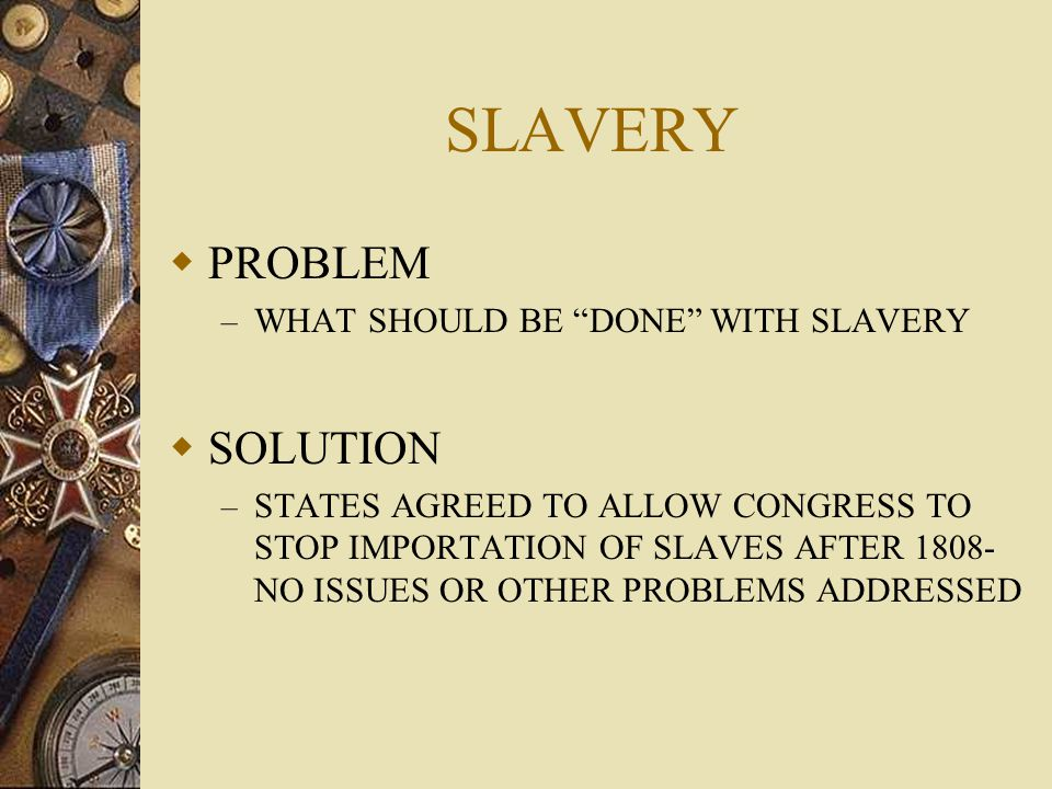 """SLAVERY  PROBLEM – WHAT SHOULD BE """"DONE"""" WITH SLAVERY  SOLUTION – STATES AGREED TO ALLOW CONGRESS TO STOP IMPORTATION OF SLAVES AFTER 1808- NO ISSUE"""