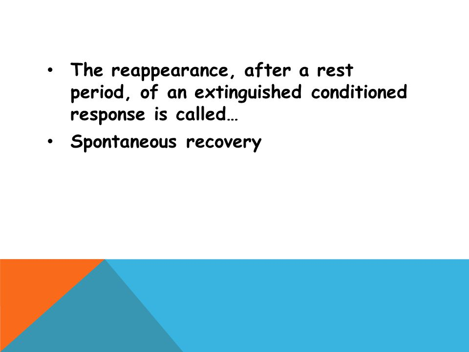 The reappearance, after a rest period, of an extinguished conditioned response is called… Spontaneous recovery