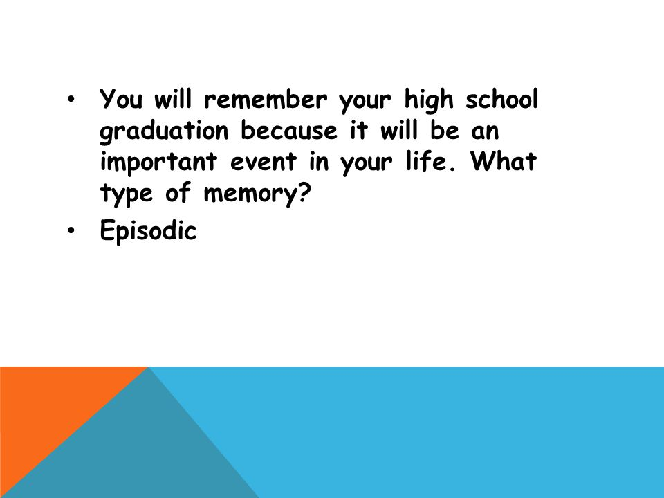 You will remember your high school graduation because it will be an important event in your life. What type of memory? Episodic