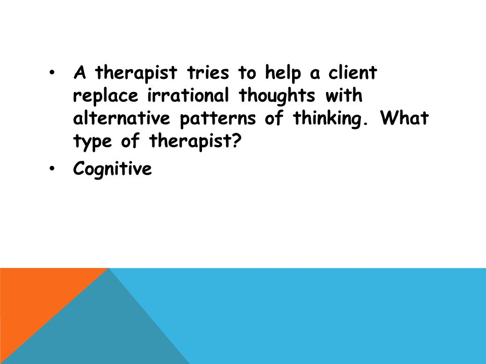 A therapist tries to help a client replace irrational thoughts with alternative patterns of thinking. What type of therapist? Cognitive