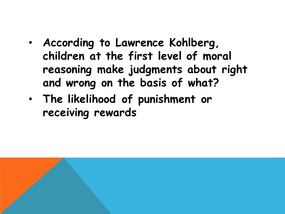 According to Lawrence Kohlberg, children at the first level of moral reasoning make judgments about right and wrong on the basis of what? The likeliho