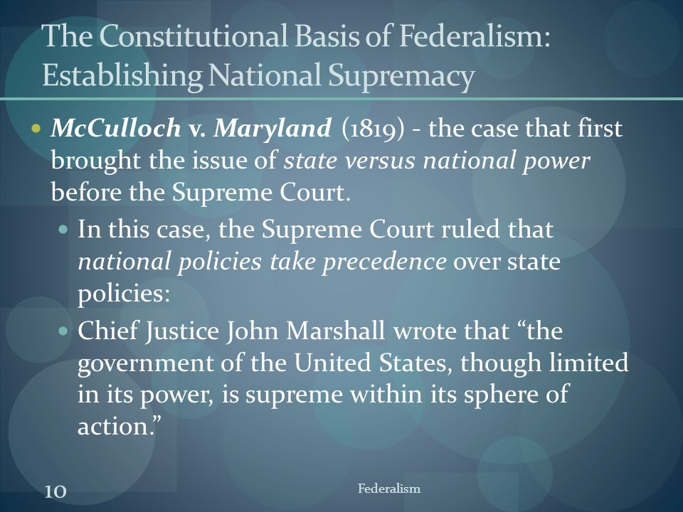 10 Federalism The Constitutional Basis of Federalism: Establishing National Supremacy McCulloch v. Maryland (1819) - the case that first brought the i