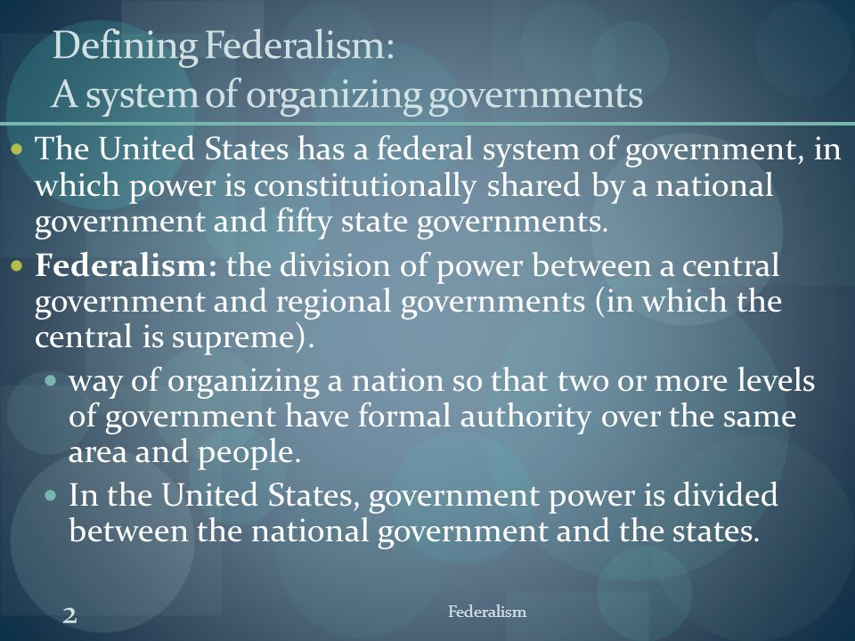 Defining Federalism: A system of organizing governments The United States has a federal system of government, in which power is constitutionally share