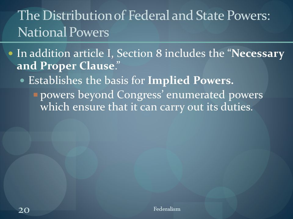 """20 Federalism The Distribution of Federal and State Powers: National Powers In addition article I, Section 8 includes the """"Necessary and Proper Clause"""