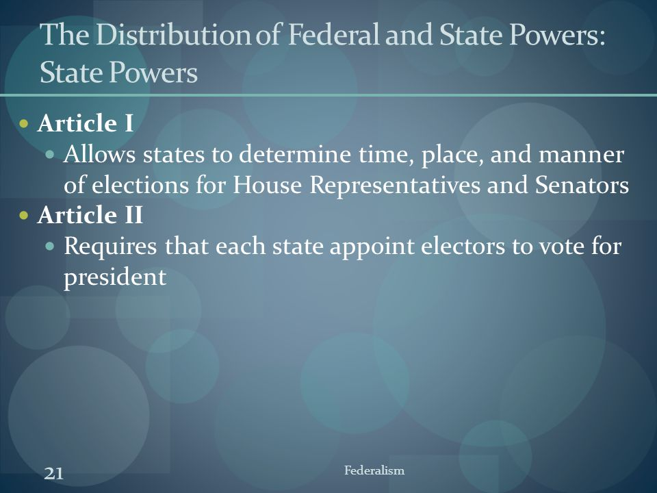 21 Federalism The Distribution of Federal and State Powers: State Powers Article I Allows states to determine time, place, and manner of elections for