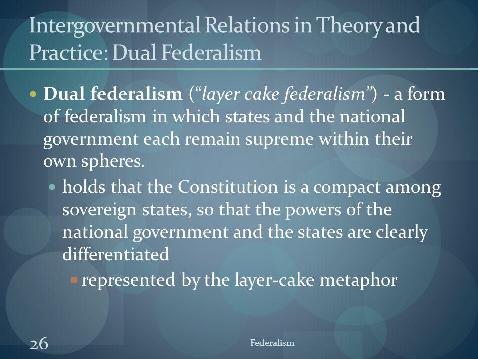 "26 Federalism Intergovernmental Relations in Theory and Practice: Dual Federalism Dual federalism (""layer cake federalism"") - a form of federalism in"