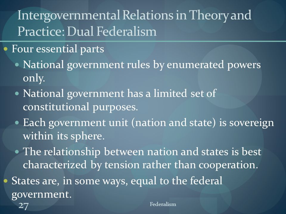 27 Federalism Intergovernmental Relations in Theory and Practice: Dual Federalism Four essential parts National government rules by enumerated powers