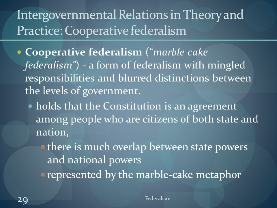 """29 Federalism Intergovernmental Relations in Theory and Practice: Cooperative federalism Cooperative federalism (""""marble cake federalism"""") - a form of"""