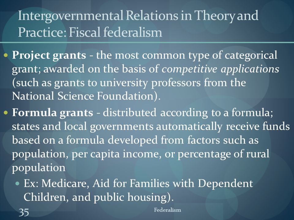 35 Federalism Intergovernmental Relations in Theory and Practice: Fiscal federalism Project grants - the most common type of categorical grant; awarde