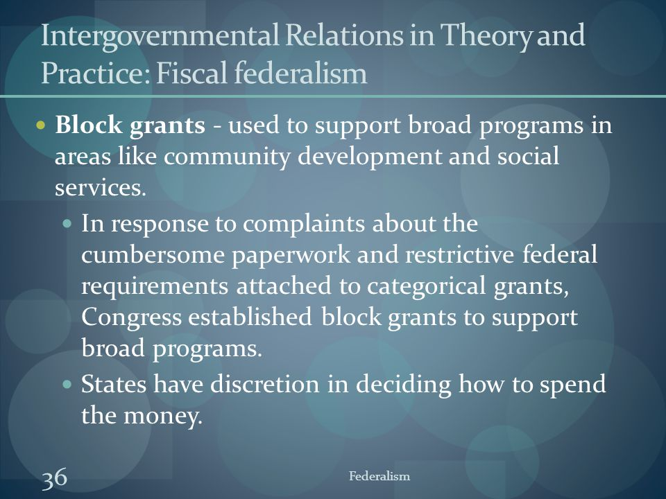 36 Federalism Intergovernmental Relations in Theory and Practice: Fiscal federalism Block grants - used to support broad programs in areas like commun