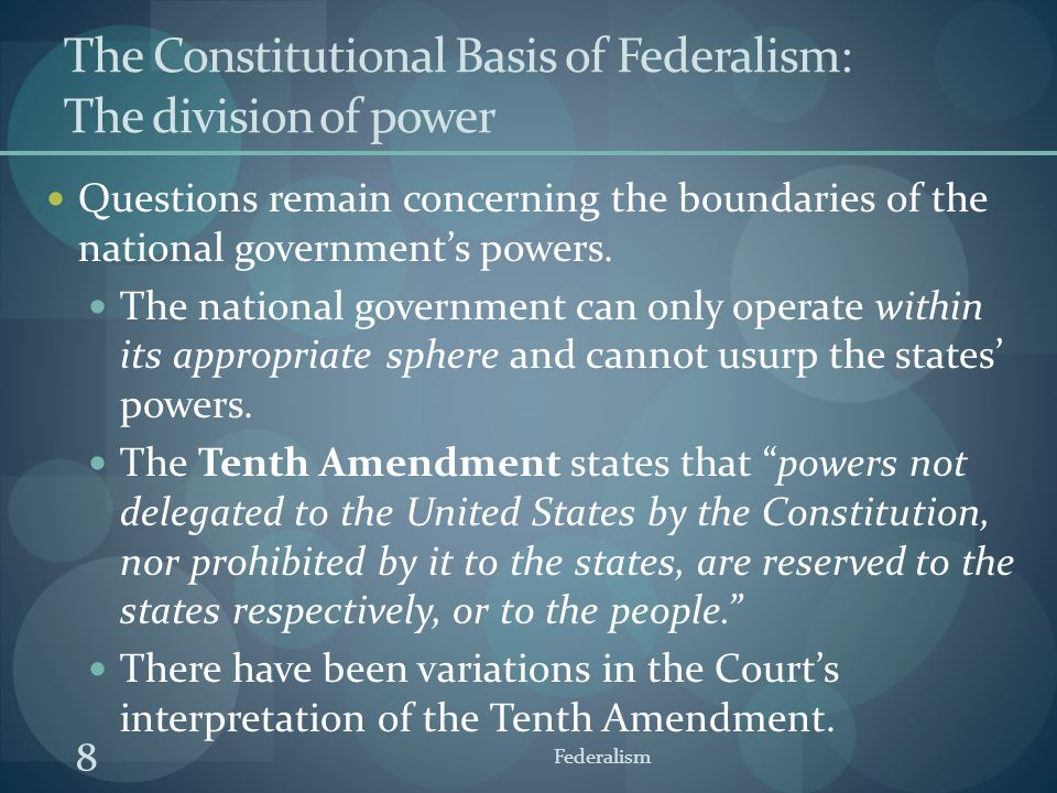 8 Federalism The Constitutional Basis of Federalism: The division of power Questions remain concerning the boundaries of the national government's pow