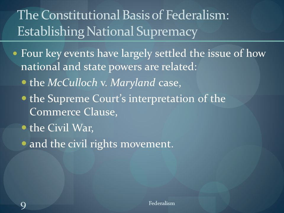 9 Federalism The Constitutional Basis of Federalism: Establishing National Supremacy Four key events have largely settled the issue of how national an