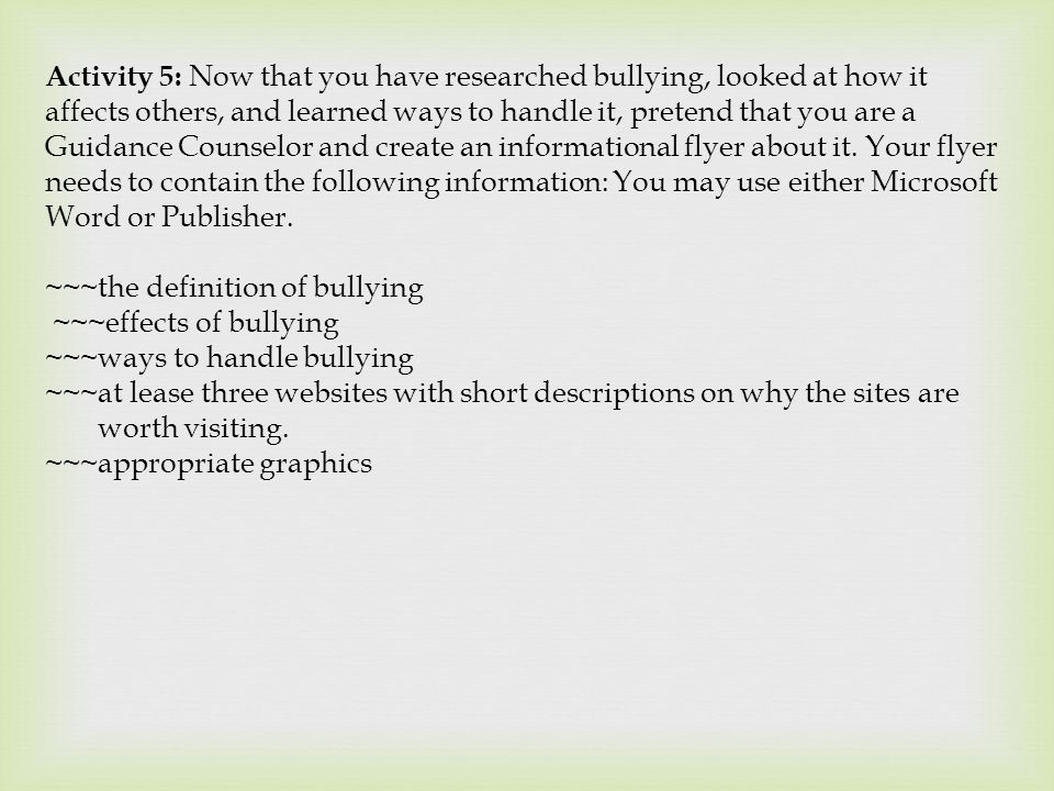 Activity 5: Now that you have researched bullying, looked at how it affects others, and learned ways to handle it, pretend that you are a Guidance Cou