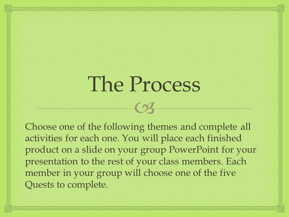  The Process Choose one of the following themes and complete all activities for each one. You will place each finished product on a slide on your gro