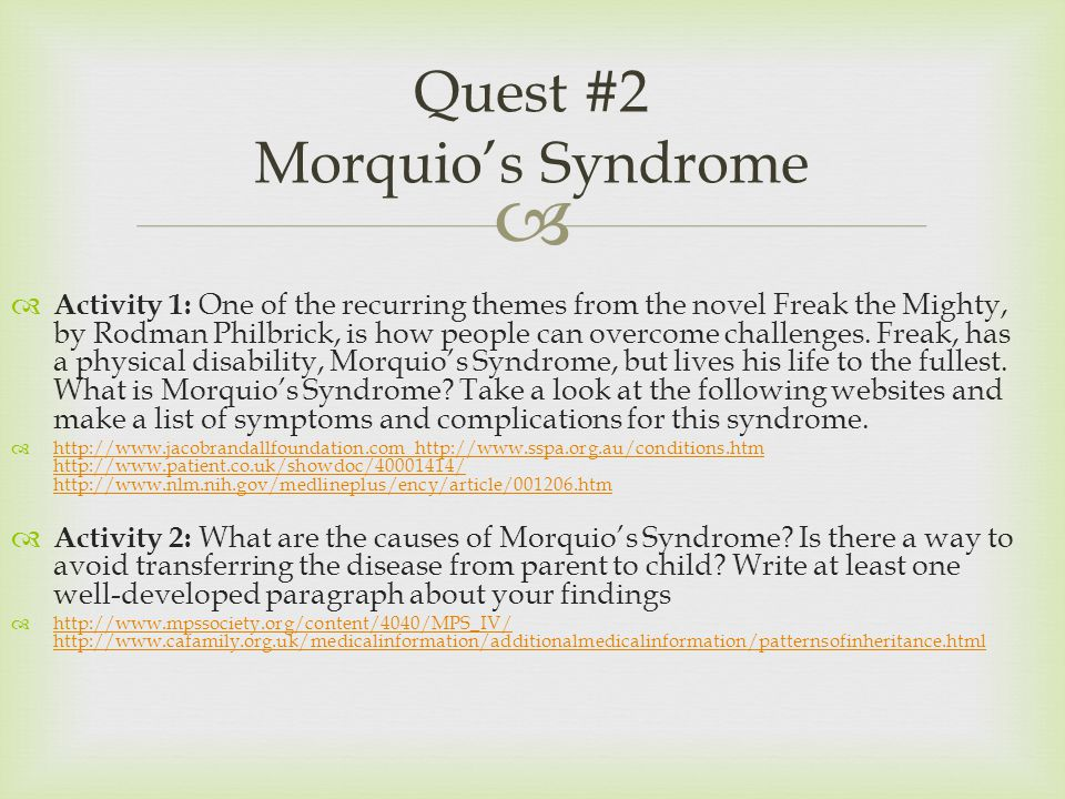  Quest #2 Morquio's Syndrome  Activity 1: One of the recurring themes from the novel Freak the Mighty, by Rodman Philbrick, is how people can overcome challenges.