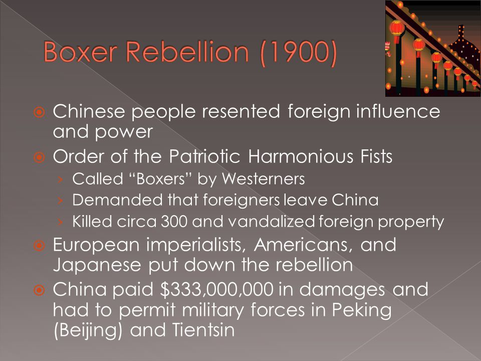  Chinese people resented foreign influence and power  Order of the Patriotic Harmonious Fists › Called Boxers by Westerners › Demanded that foreigners leave China › Killed circa 300 and vandalized foreign property  European imperialists, Americans, and Japanese put down the rebellion  China paid $333,000,000 in damages and had to permit military forces in Peking (Beijing) and Tientsin