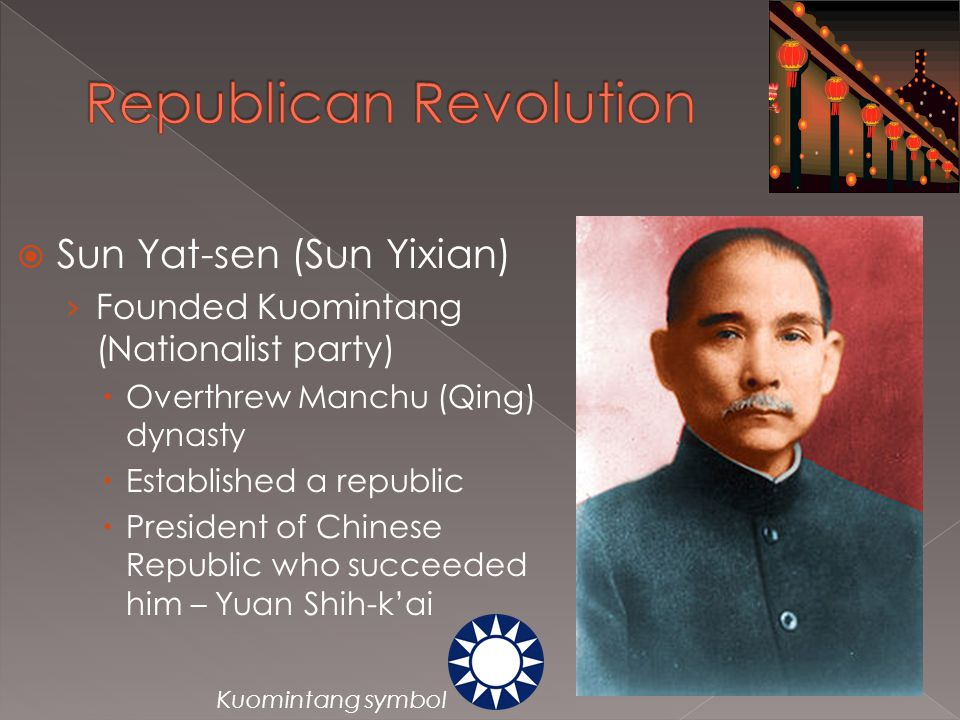  Sun Yat-sen (Sun Yixian) › Founded Kuomintang (Nationalist party)  Overthrew Manchu (Qing) dynasty  Established a republic  President of Chinese Republic who succeeded him – Yuan Shih-k'ai Kuomintang symbol