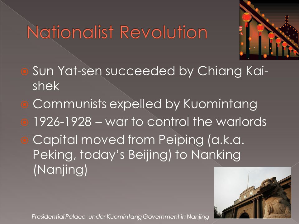  Sun Yat-sen succeeded by Chiang Kai- shek  Communists expelled by Kuomintang  1926-1928 – war to control the warlords  Capital moved from Peiping (a.k.a.