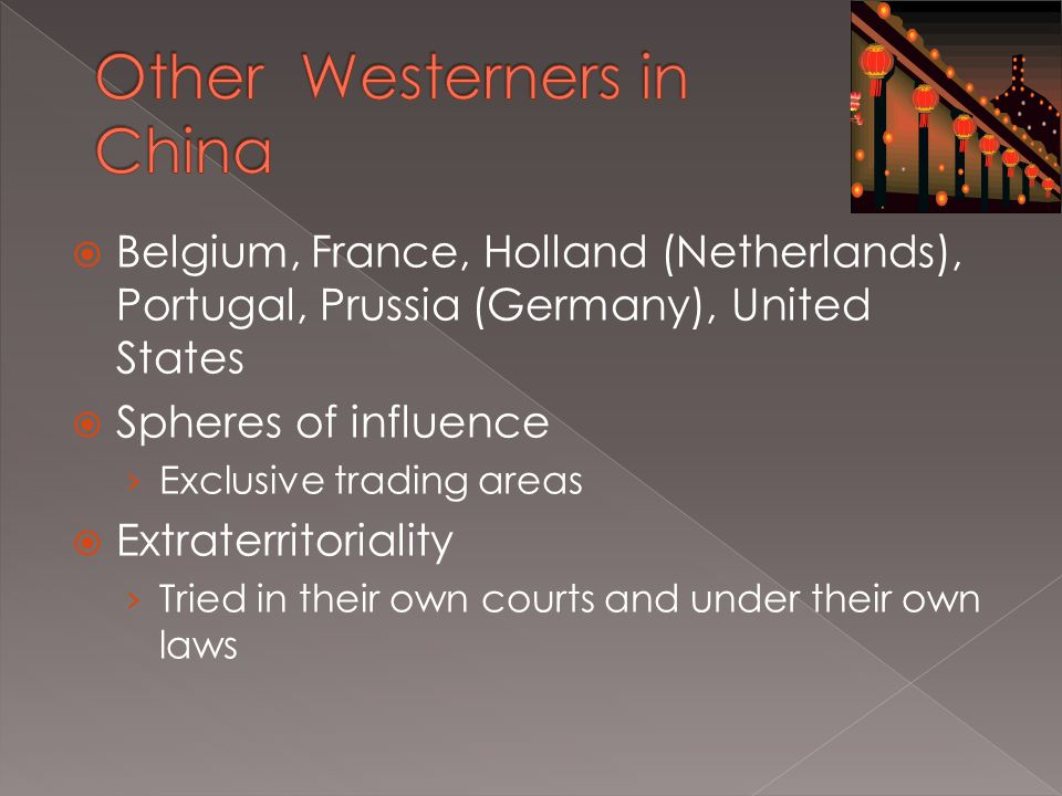  Belgium, France, Holland (Netherlands), Portugal, Prussia (Germany), United States  Spheres of influence › Exclusive trading areas  Extraterritoriality › Tried in their own courts and under their own laws