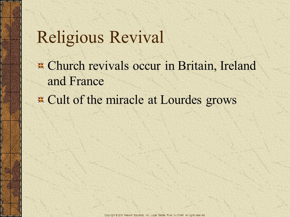 Religious Revival Church revivals occur in Britain, Ireland and France Cult of the miracle at Lourdes grows Copyright © 2010 Pearson Education, Inc., Upper Saddle River, NJ 07458.