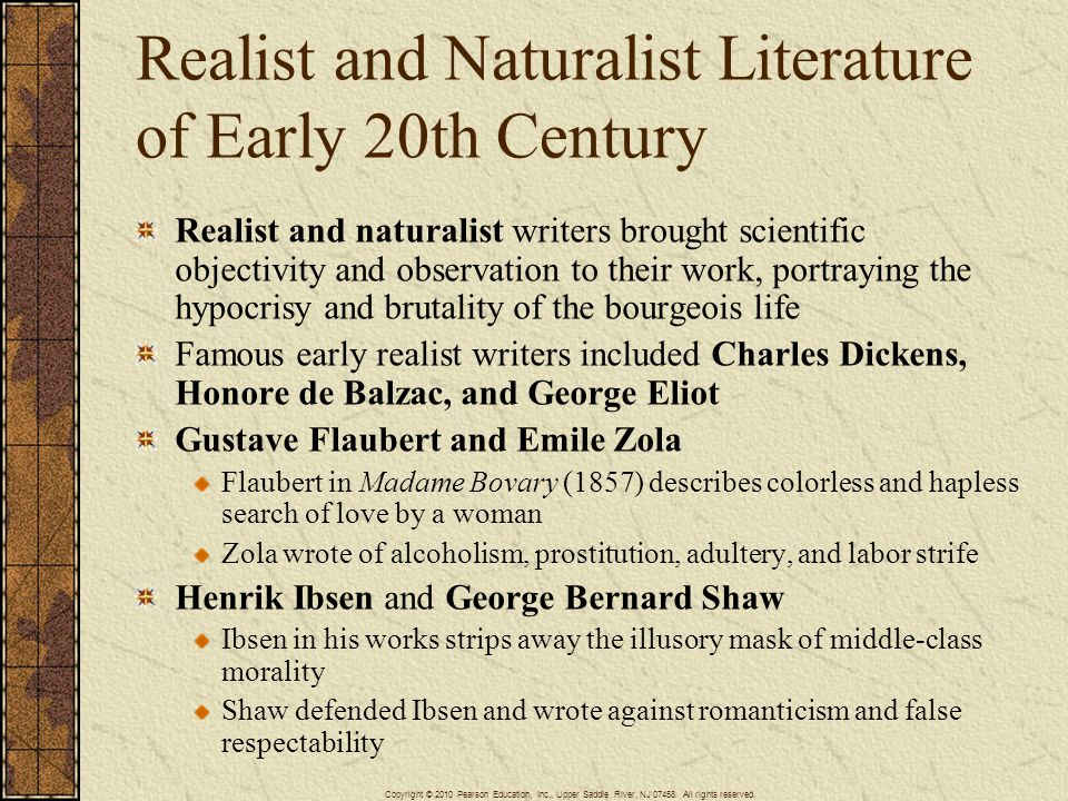 Realist and Naturalist Literature of Early 20th Century Realist and naturalist writers brought scientific objectivity and observation to their work, portraying the hypocrisy and brutality of the bourgeois life Famous early realist writers included Charles Dickens, Honore de Balzac, and George Eliot Gustave Flaubert and Emile Zola Flaubert in Madame Bovary (1857) describes colorless and hapless search of love by a woman Zola wrote of alcoholism, prostitution, adultery, and labor strife Henrik Ibsen and George Bernard Shaw Ibsen in his works strips away the illusory mask of middle-class morality Shaw defended Ibsen and wrote against romanticism and false respectability Copyright © 2010 Pearson Education, Inc., Upper Saddle River, NJ 07458.