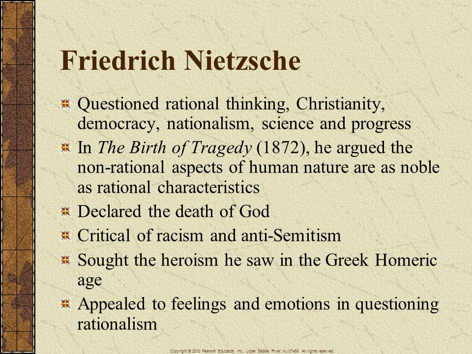 Friedrich Nietzsche Questioned rational thinking, Christianity, democracy, nationalism, science and progress In The Birth of Tragedy (1872), he argued the non-rational aspects of human nature are as noble as rational characteristics Declared the death of God Critical of racism and anti-Semitism Sought the heroism he saw in the Greek Homeric age Appealed to feelings and emotions in questioning rationalism Copyright © 2010 Pearson Education, Inc., Upper Saddle River, NJ 07458.