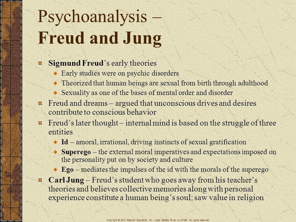 Psychoanalysis – Freud and Jung Sigmund Freud's early theories Early studies were on psychic disorders Theorized that human beings are sexual from birth through adulthood Sexuality as one of the bases of mental order and disorder Freud and dreams – argued that unconscious drives and desires contribute to conscious behavior Freud's later thought – internal mind is based on the struggle of three entities Id – amoral, irrational, driving instincts of sexual gratification Superego – the external moral imperatives and expectations imposed on the personality put on by society and culture Ego – mediates the impulses of the id with the morals of the superego Carl Jung – Freud's student who goes away from his teacher's theories and believes collective memories along with personal experience constitute a human being's soul; saw value in religion Copyright © 2010 Pearson Education, Inc., Upper Saddle River, NJ 07458.