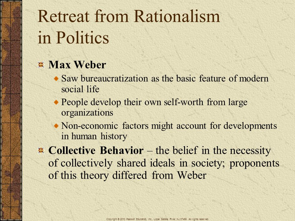 Retreat from Rationalism in Politics Max Weber Saw bureaucratization as the basic feature of modern social life People develop their own self-worth from large organizations Non-economic factors might account for developments in human history Collective Behavior – the belief in the necessity of collectively shared ideals in society; proponents of this theory differed from Weber Copyright © 2010 Pearson Education, Inc., Upper Saddle River, NJ 07458.