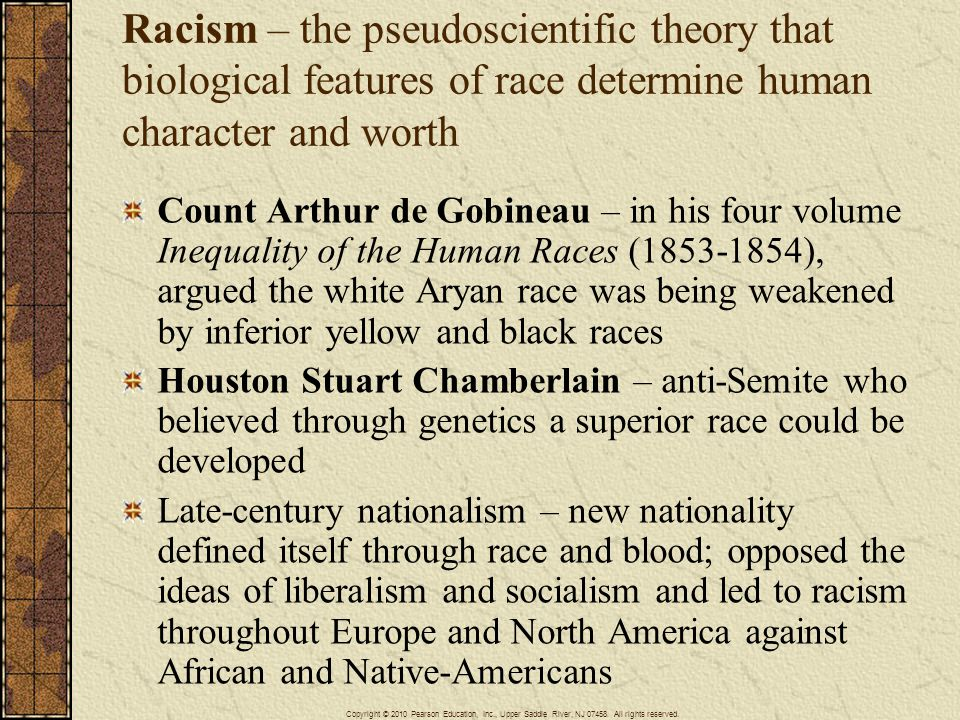 Racism – the pseudoscientific theory that biological features of race determine human character and worth Count Arthur de Gobineau – in his four volume Inequality of the Human Races (1853-1854), argued the white Aryan race was being weakened by inferior yellow and black races Houston Stuart Chamberlain – anti-Semite who believed through genetics a superior race could be developed Late-century nationalism – new nationality defined itself through race and blood; opposed the ideas of liberalism and socialism and led to racism throughout Europe and North America against African and Native-Americans Copyright © 2010 Pearson Education, Inc., Upper Saddle River, NJ 07458.