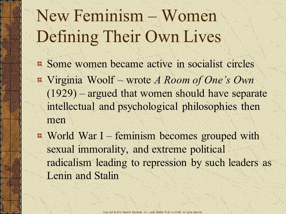 New Feminism – Women Defining Their Own Lives Some women became active in socialist circles Virginia Woolf – wrote A Room of One's Own (1929) – argued that women should have separate intellectual and psychological philosophies then men World War I – feminism becomes grouped with sexual immorality, and extreme political radicalism leading to repression by such leaders as Lenin and Stalin Copyright © 2010 Pearson Education, Inc., Upper Saddle River, NJ 07458.